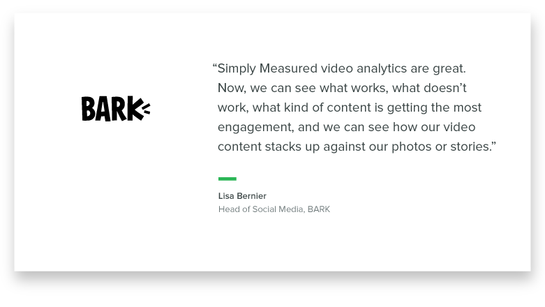 """""""Simply Measured video analytics are great. Now we can see what works, what doesn't work, what kind of content is getting the most engagement, and we can see how our video content stacks up against our photos or stories."""" - Lisa Bernier, Head of Social Media at Bark"""