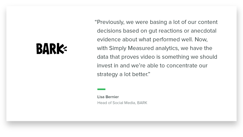"""""""Previously, we were basing a lot of our content decisions based on gut reactions or anecdotal evidence about what performed well. Now, with Simply Measured analytics, we have the data that proves video is something we should invest in and we're able to concentrate our strategy a lot better."""" - Lisa Bernier, Head of Social Media at Bark"""