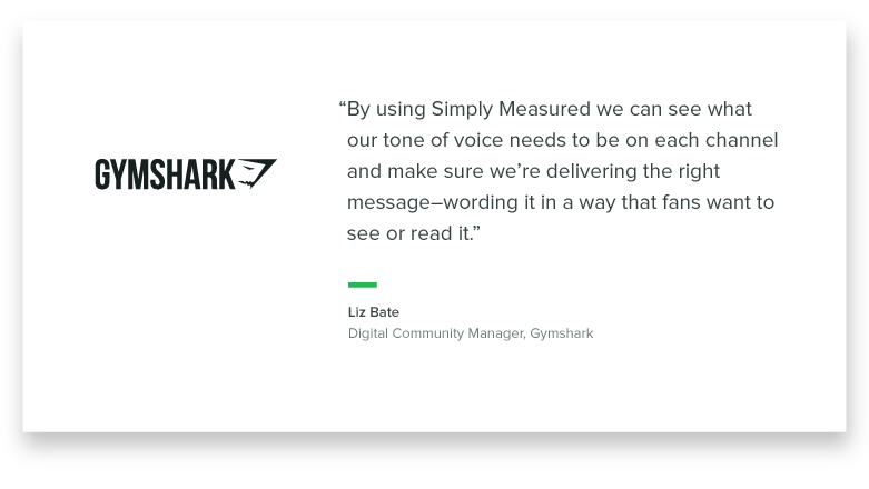 """By using Simply Measured, we can see what our tone of voice needs to be on each channel and make sure we're delivering the right message - wording it in a way that those fans want to see it or read it."" -Liz Bate, Digital Community Manager, Gymshark"
