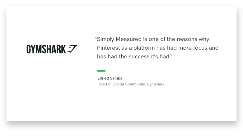 """Simply Measured is one of the reasons why Pinterest as a platform has had more focus and has had the success that it's had."" -Elfried Samba, Head of Digital Community, Gymshark"