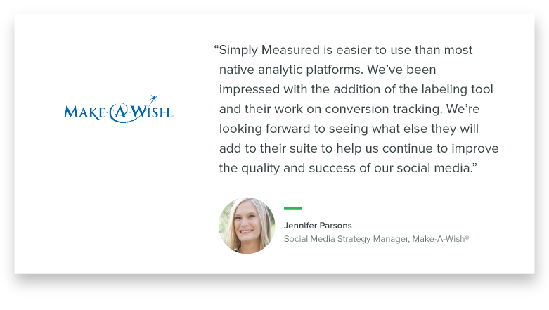 """Simply Measured is easier to use than most native analytic platforms. We've been impressed with the addition of the labeling tool and their work on conversion tracking. We're looking forward to seeing what else they will add to their suite to help us continue to improve the quality and success of our social media."" – Jennifer Parsons, Social Media Strategy Manager, Make-A-Wish"
