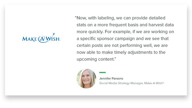 """Now, with labeling, we can provide detailed stats on a more frequent basis and harvest data more quickly. For example, if we are working on a specific sponsor campaign and we see that certain posts are not performing well, we are now able to make timely adjustments to the upcoming content."" – Jennifer Parsons, Social Media Strategy Manager, Make-A-Wish"