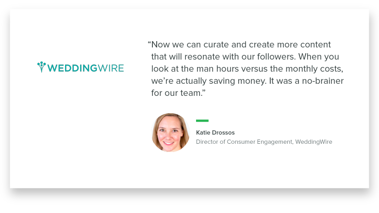 """Now we can curate and create more content that will resonate with our followers. When you look at the man hours versus the monthly costs, we're actually saving money. It was a no-brainer for our team."" - Katie Drossos, Director of Consumer Engagement, WeddingWire"