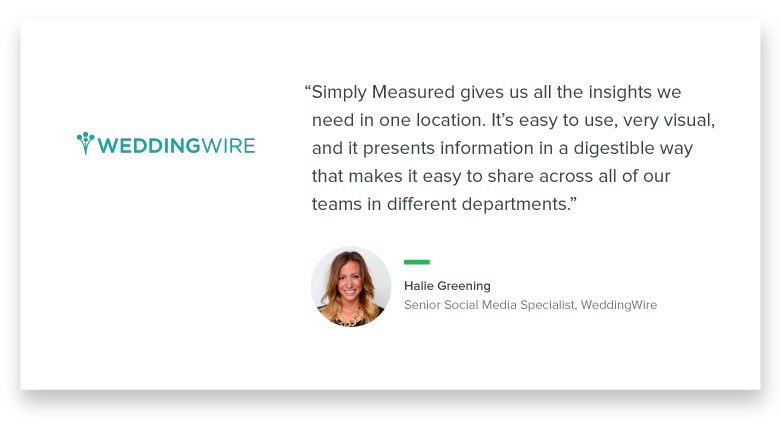 """Simply Measured gives us all the insights we need in one location. It's easy to use, very visual, and it presents information in a digestible way that makes it easy to share across all of our teams in different departments."" - Halie Greening, Senior Social Media Specialist, WeddingWire"
