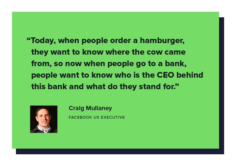 """Today, when people order a hamburger, they want to know where the cow came from, so now when people go to a bank, people want to know who is the CEO behind this bank and what do they stand for. - Facebook US executive Craig Mullaney"