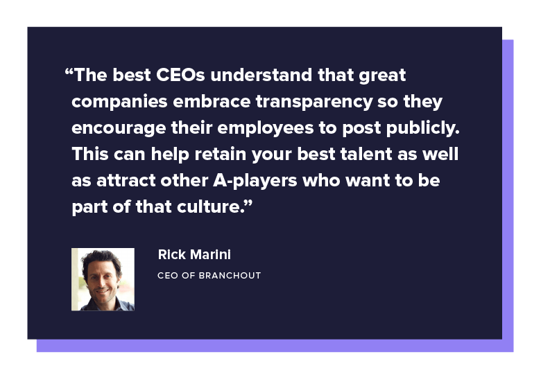 """The best CEOs understand that great companies embrace transparency so they encourage their employees to post publicly. This can help retain your best talent as well as attract other A-players who want to be part of that culture."" - Rick Marini, CEO of BranchOut"