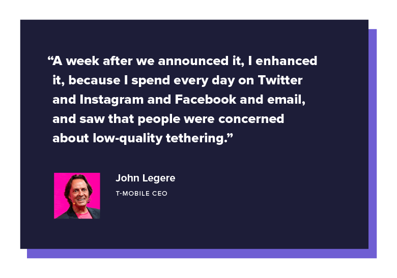 """A week after we announced it, I enhanced it, because I spend every day on Twitter and Instagram and Facebook and email, and saw that people were concerned about low-quality tethering."" T-Mobile CEO, John Legere"